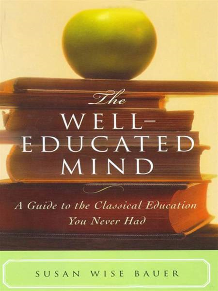 The Well-Educated Mind: A Guide to the Classical Education You Never Had By: Susan Wise Bauer