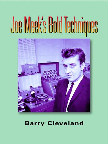 Joe Meek's Bold Techniques By: Barry Cleveland