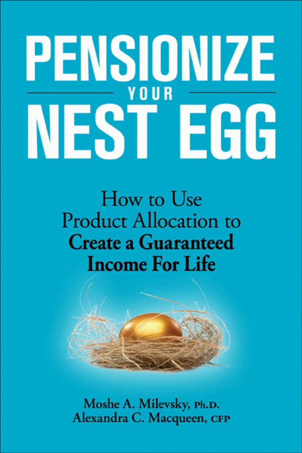 Pensionize Your Nest Egg By: Alexandra C. Macqueen,Moshe A. Milevsky