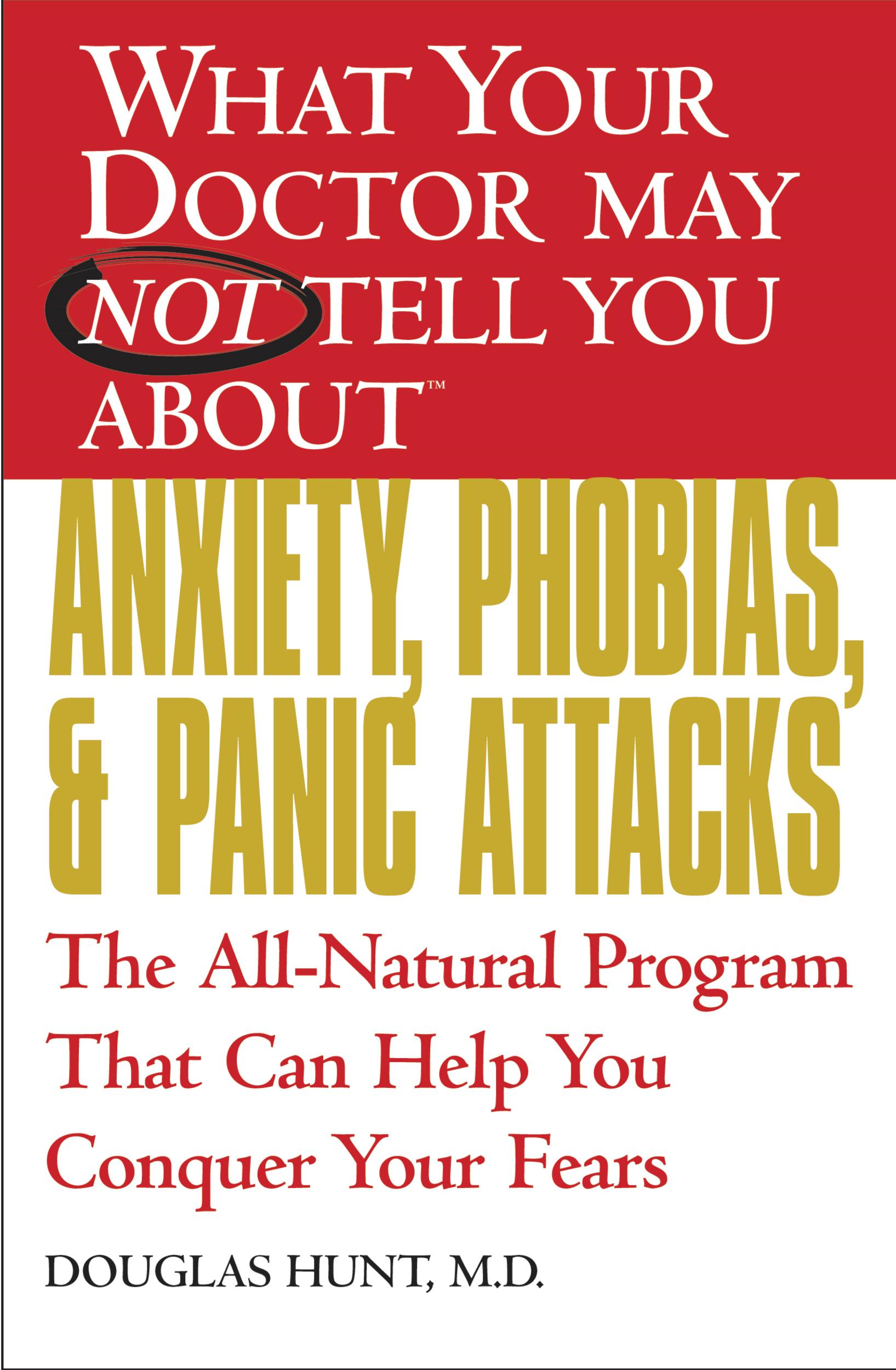 What Your Doctor May Not Tell You About(TM) Anxiety, Phobias, and Panic Attacks By: Douglas Hunt