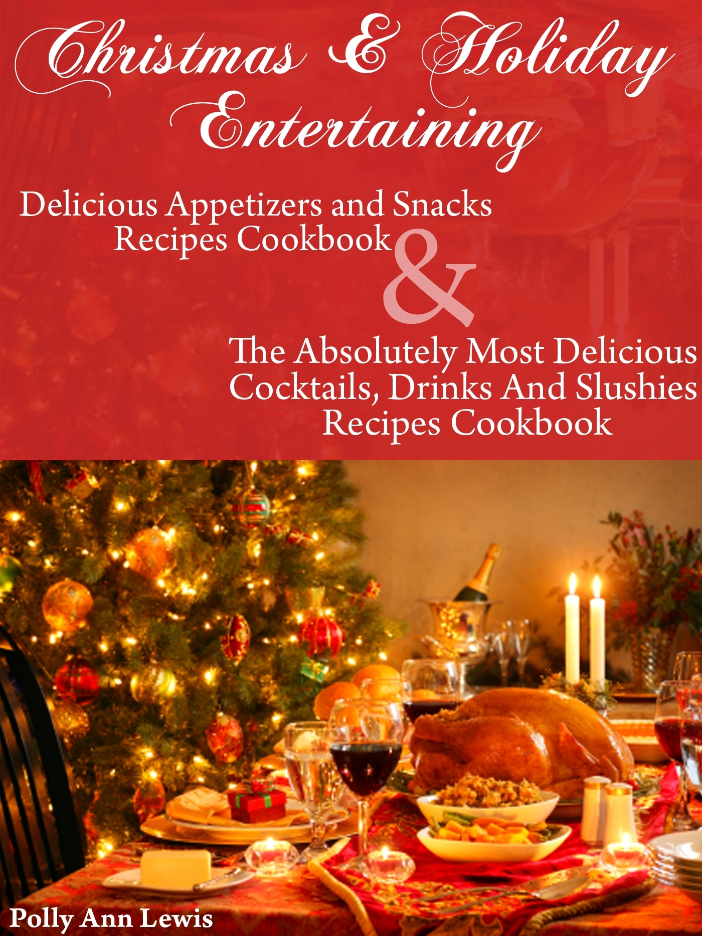 Christmas & Holiday Entertaining Delicious Appetizers and Snacks Recipes Cookbook AND The Absolutely Most Delicious Cocktails, Drinks And Slushies Recipes Cookbook By: Pollyann Lewis