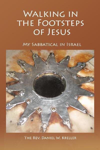 Walking in the Footsteps of Jesus: My Sabbatical in Israel By: Daniel Kreller