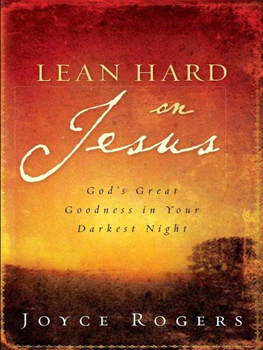 Lean Hard on Jesus: God's Great Goodness in Your Darkest Night