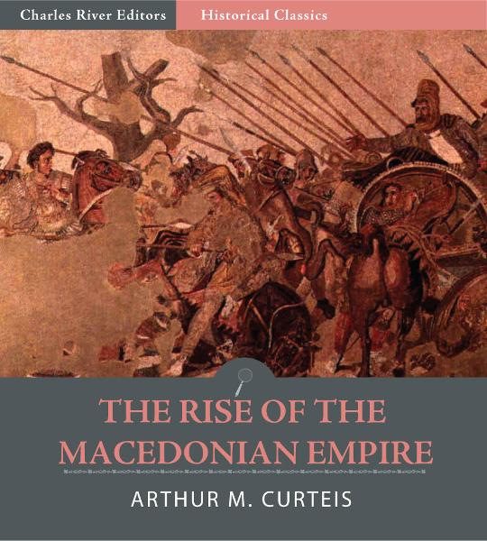 The Rise of the Macedonian Empire By: Arthur M. Curteis