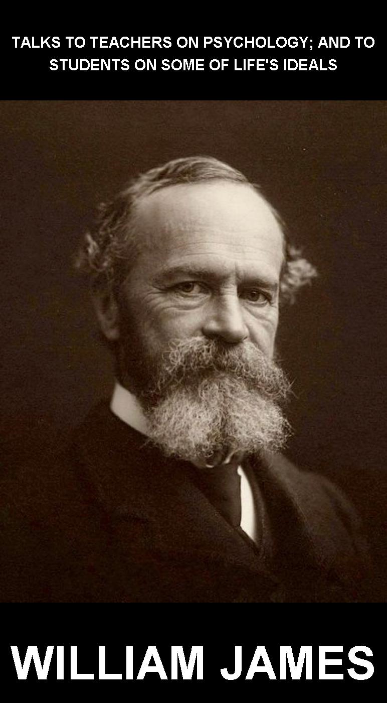 William James  Eternity Ebooks - Talks To Teachers On Psychology; And To Students On Some Of Life's Ideals [con Glossario in Italiano]