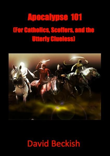 Apocalypse 101 (For Catholics, Scoffers, and the Utterly Clueless) By: David Beckish