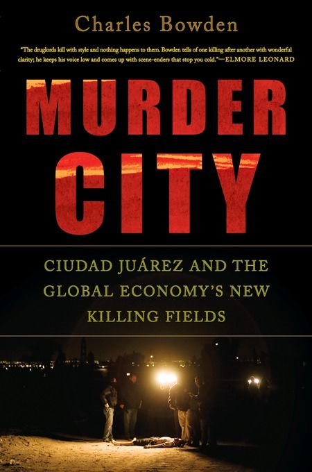 Murder City: Ciudad Juarez and the Global Economy's New Killing Fields By: Charles Bowden