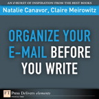 Organize Your E-mail Before You Write By: Claire Meirowitz,Natalie Canavor