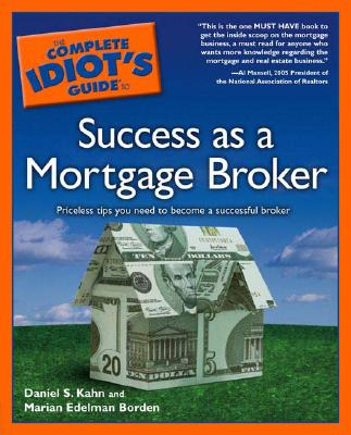 The Complete Idiot's Guide to Success as a Mortgage Broker By: Daniel S. Kahn,Marian Edelman Borden