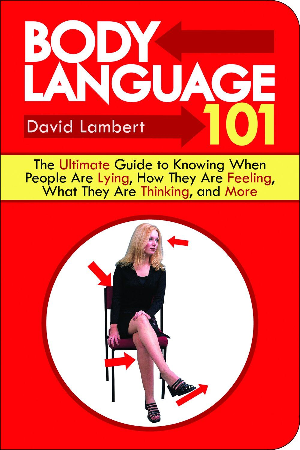 Body Language 101: The Ultimate Guide to Knowing When People Are Lying, How They Are Feeling, What They Are Thinking, and More By: David Lambert