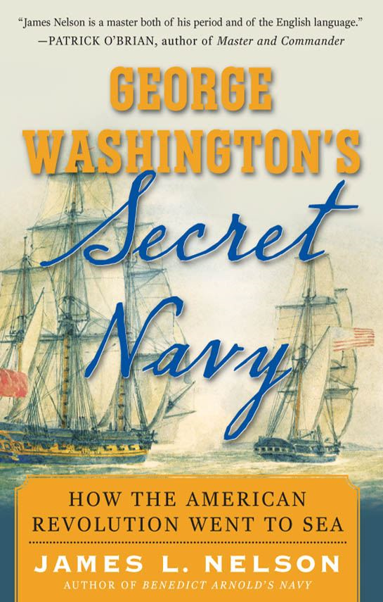 George Washington's Secret Navy : How the American Revolution Went to Sea By: James Nelson