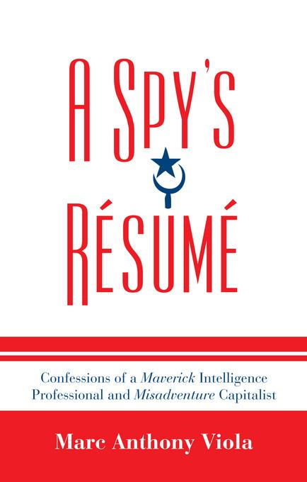 A Spy's Resume: Confessions of a Maverick Intelligence Professional and Misadventure Capitalist