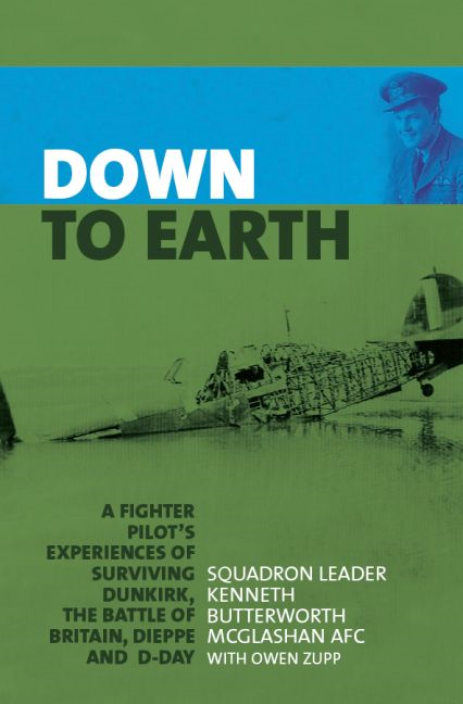 Down to Earth: A Fighter Pilot's Experiences of Surviving Dunkirk, The Battle of Britain, Dieppe and D-Day By: McGlashan, Squadron Leader Kenneth Butterworth; Zupp, Owen