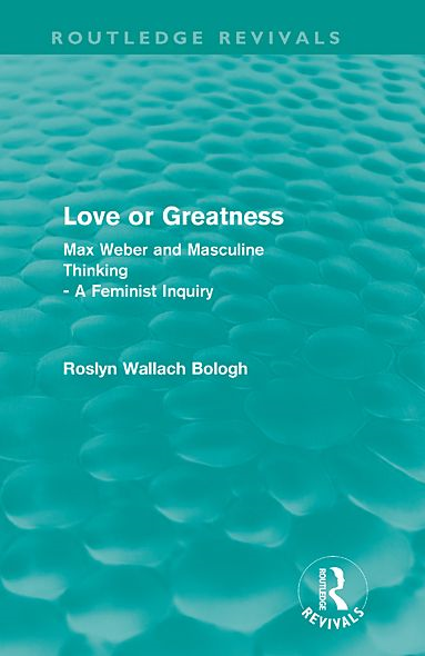 Love or greatness (Routledge Revivals): Max Weber and masculine thinking