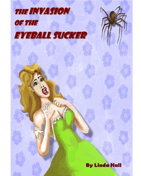 The Invasion of the Eyeball Sucker By: Linda Hull