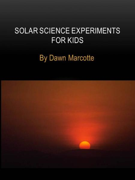 Solar Science for Kids By: Dawn Marcotte