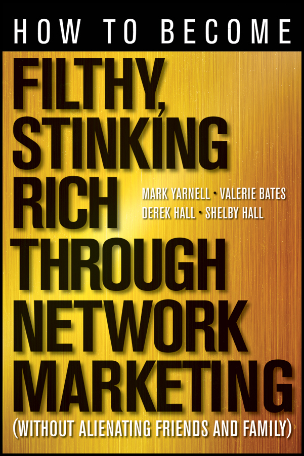 How to Become Filthy, Stinking Rich Through Network Marketing By: Derek Hall,Mark Yarnell,Shelby Hall,Valerie Bates