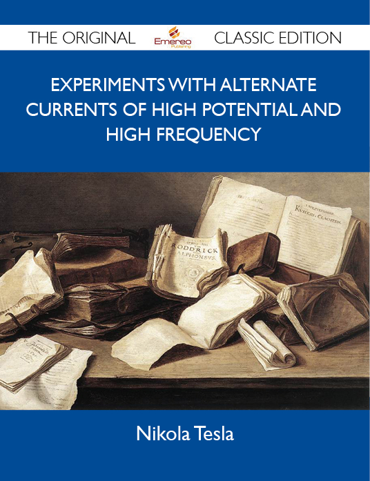 Experiments with Alternate Currents of High Potential and High Frequency - The Original Classic Edition