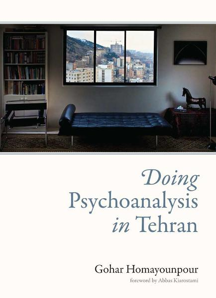 Doing Psychoanalysis in Tehran By: Gohar Homayounpour