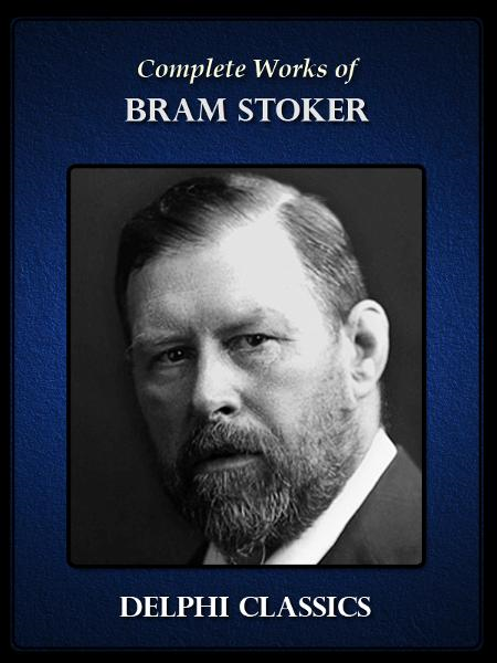 Complete Works of  Bram Stoker (Illustrated) By: Bram Stoker