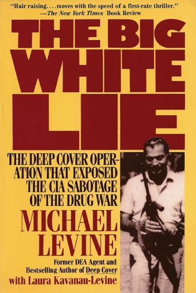 The Big White Lie: The Deep Cover Operation That Exposed the CIA Sabotage of the Drug War By: Laura Kavanau-Levine,Michael Levine