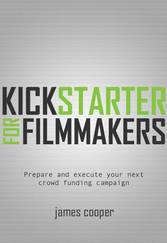 Kickstarter for Filmmakers: Plan and Execute Your Next Crowd Funding Campaign By: James Cooper