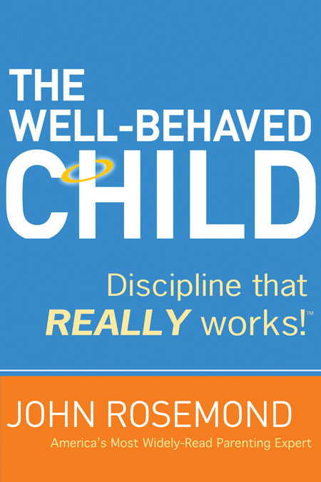 The Well-Behaved Child By: John Rosemond