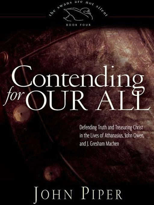 Contending For Our All Defending Truth And Treasuring Christ In The Lives Of Athanasius, John Owen, And J. Gresham Machen