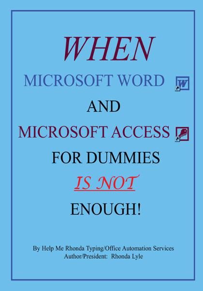 """When Microsoft Word and Microsoft Access for Dummies IS NOT Enough"" By: Rhonda A. Lyle, Help Me Rhonda Typing / Office Automation Services"
