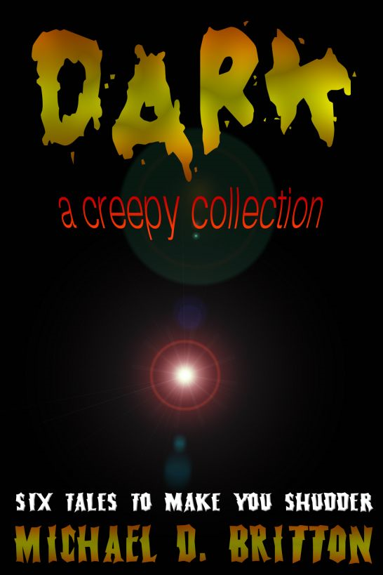 DARK: A Creepy Collection By: Michael D. Britton