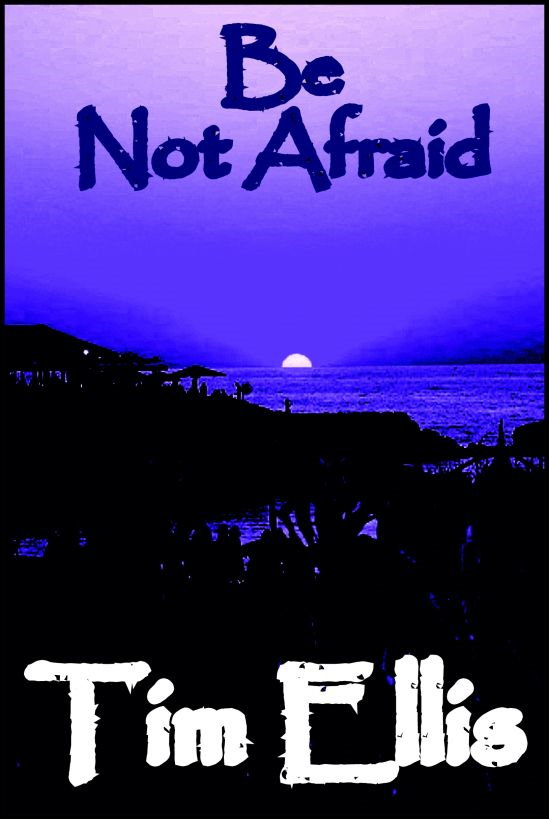 Be Not Afraid By: Tim Ellis