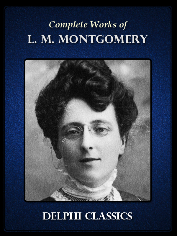 Complete Works of L. M. Montgomery with Complete Anne of Green Gables novels By: L. M. Montgomery
