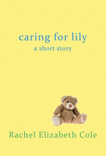 Caring For Lily By: Rachel Elizabeth Cole