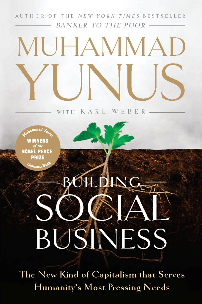 Building Social Business: The New Kind of Capitalism That Serves Humanity's Most Pressing Needs By: Muhammad Yunus