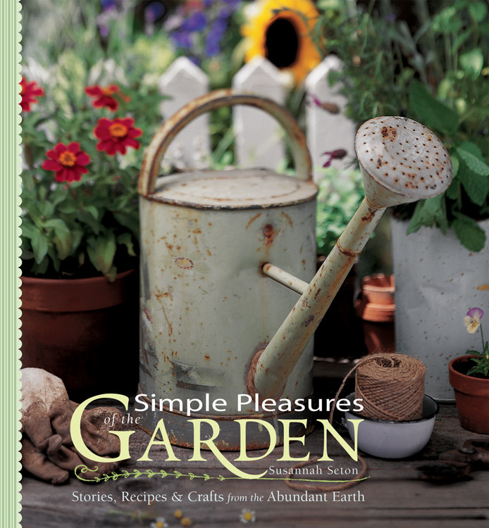 Simple Pleasures of the Garden: Stories Recipes & Crafts from the Abundant Earth By: Susannah Seton