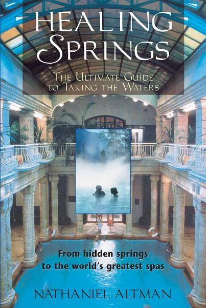 Healing Springs: The Ultimate Guide to Taking the Waters By: Nathaniel Altman
