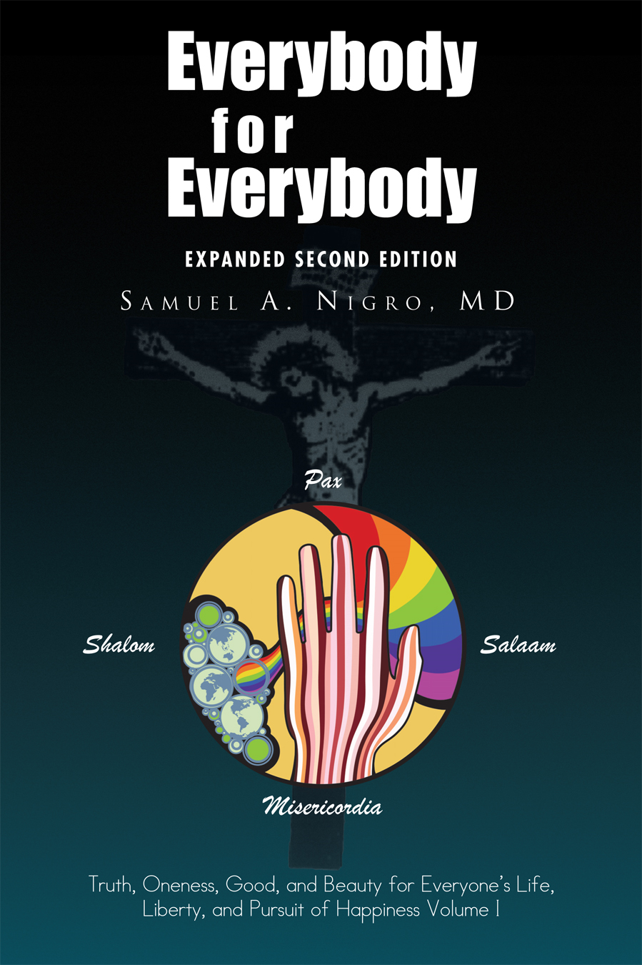 Everybody for Everybody: Truth, Oneness, Good, and Beauty for Everyone's Life, Liberty, and Pursuit of Happiness Volume I