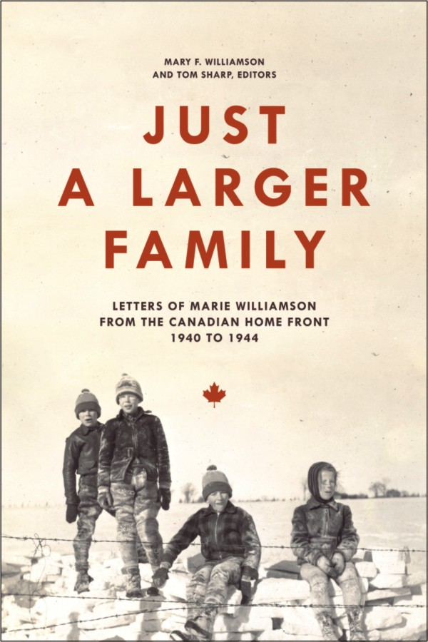 Just a Larger Family: Letters of Marie Williamson from the Canadian Home Front,1940–1944 By: Mary F. Williamson,Tom Sharp
