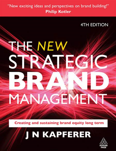 The New Strategic Brand Management: Creating and Sustaining Brand Equity Long Term 4th