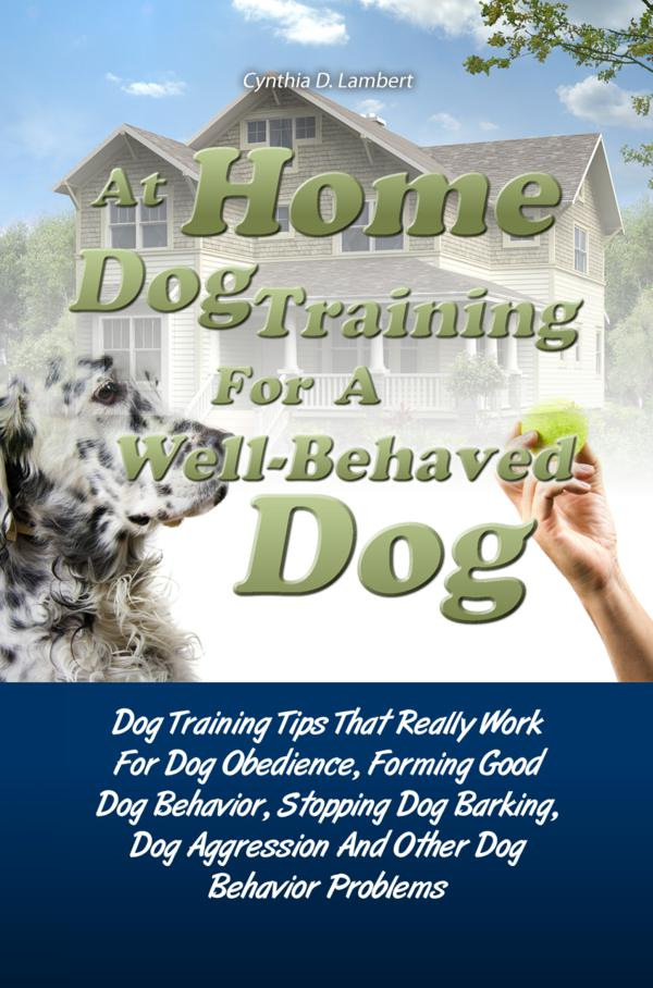 At Home Dog Training For A Well-Behaved Dog By: Cynthia D. Lambert