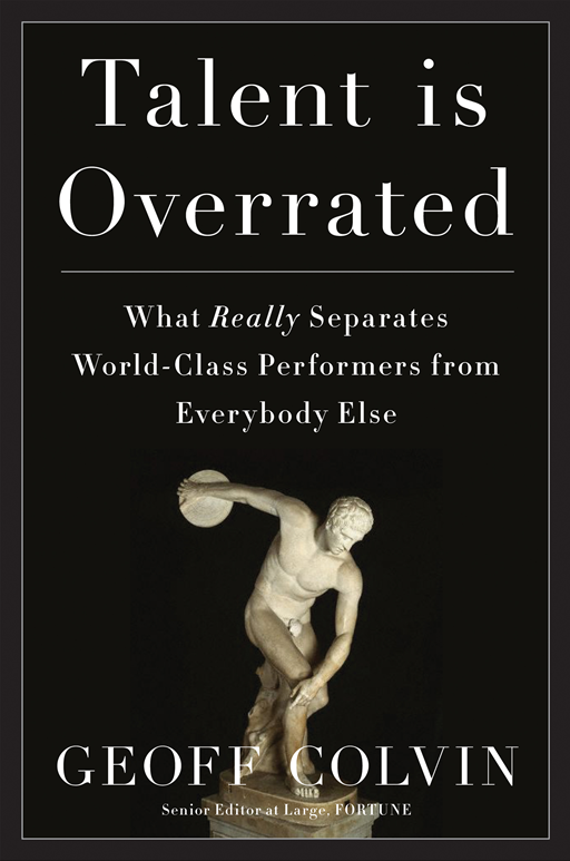 Talent Is Overrated: What Really Separates World-Class Performers from EverybodyElse By: Geoff Colvin