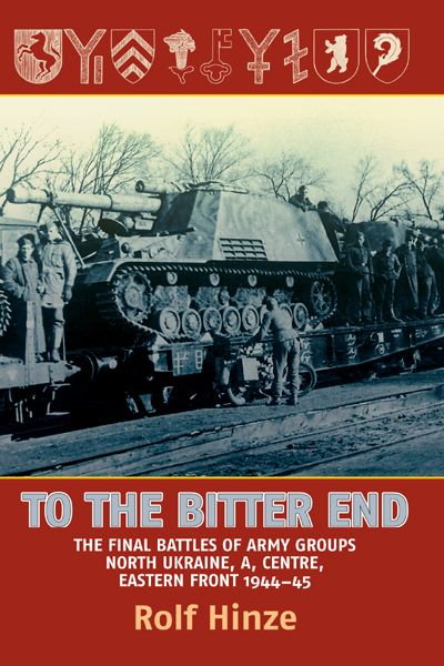To the Bitter End: The Final Battles of Army Groups A, North Ukraine, Centre-Eastern Front, 1944-45