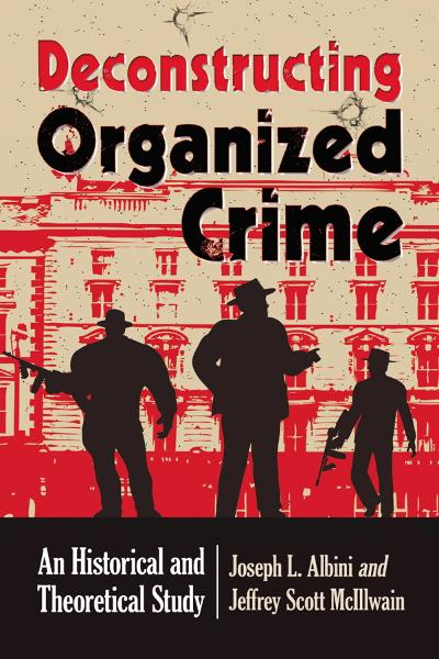 Deconstructing Organized Crime: An Historical and Theoretical Study