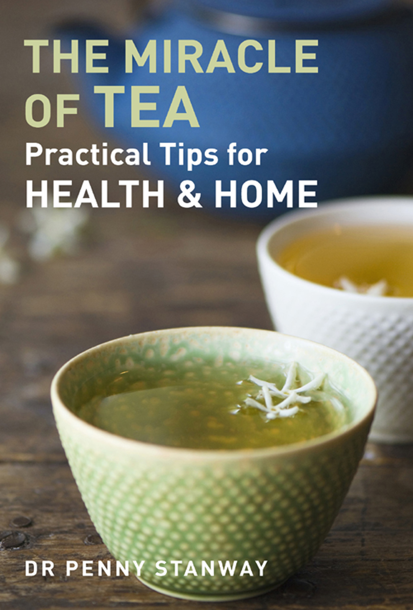 The Miracle of Tea: Practical Tips for Health,  Home and Beauty