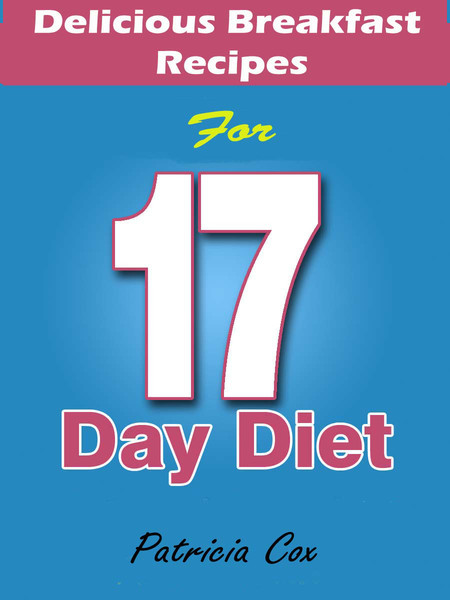Delicious Breakfast Recipes for 17 Day Diet By: Patricia Cox