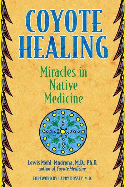 Coyote Healing: Miracles in Native Medicine By: Larry Dossey, M.D.,Lewis Mehl-Madrona, M.D., Ph.D.