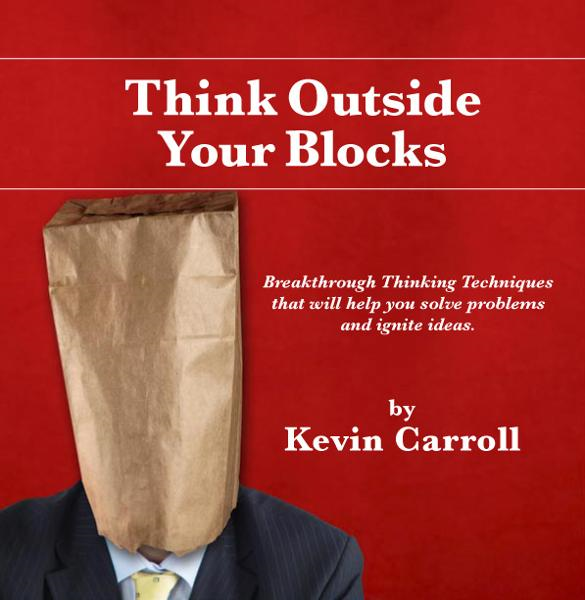 Think Outside Your Blocks: Breakthrough Thinking Techniques to Help You Solve Problems By: Kevin Carroll