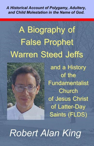 A Biography of False Prophet Warren Steed Jeffs and a History of the Fundamentalist Church of Jesus Christ of Latter-Day Saints (FLDS)