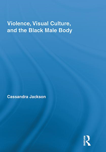 Violence, Visual Culture, and the Black Male Body