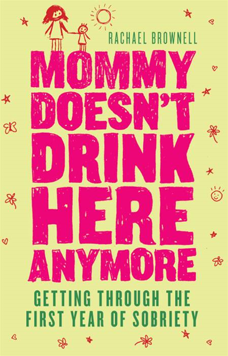 Mommy Doesn't Drink Here Anymore: Getting Through The First Year Of Sobriety By: Rachael Brownell